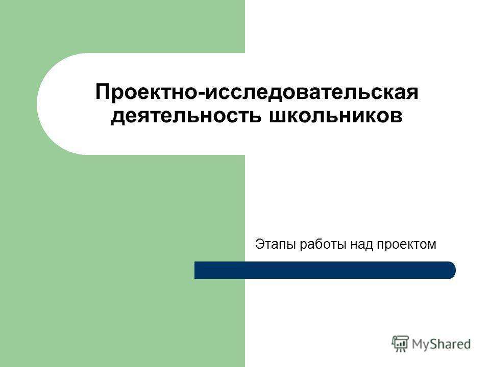 Проектно-исследовательская деятельность школьников Этапы работы над проектом