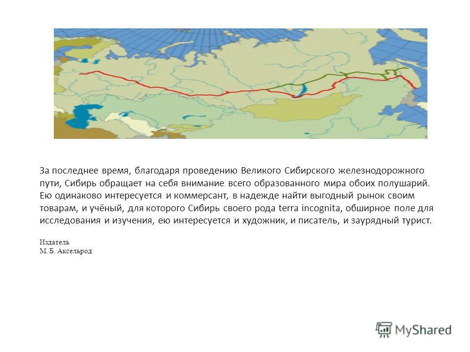 За последнее время, благодаря проведению Великого Сибирского железнодорожного пути, Сибирь обращает на себя внимание всего образованного мира обоих полушарий. Ею одинаково интересуется и коммерсант, в надежде найти выгодный рынок своим товарам, и учё