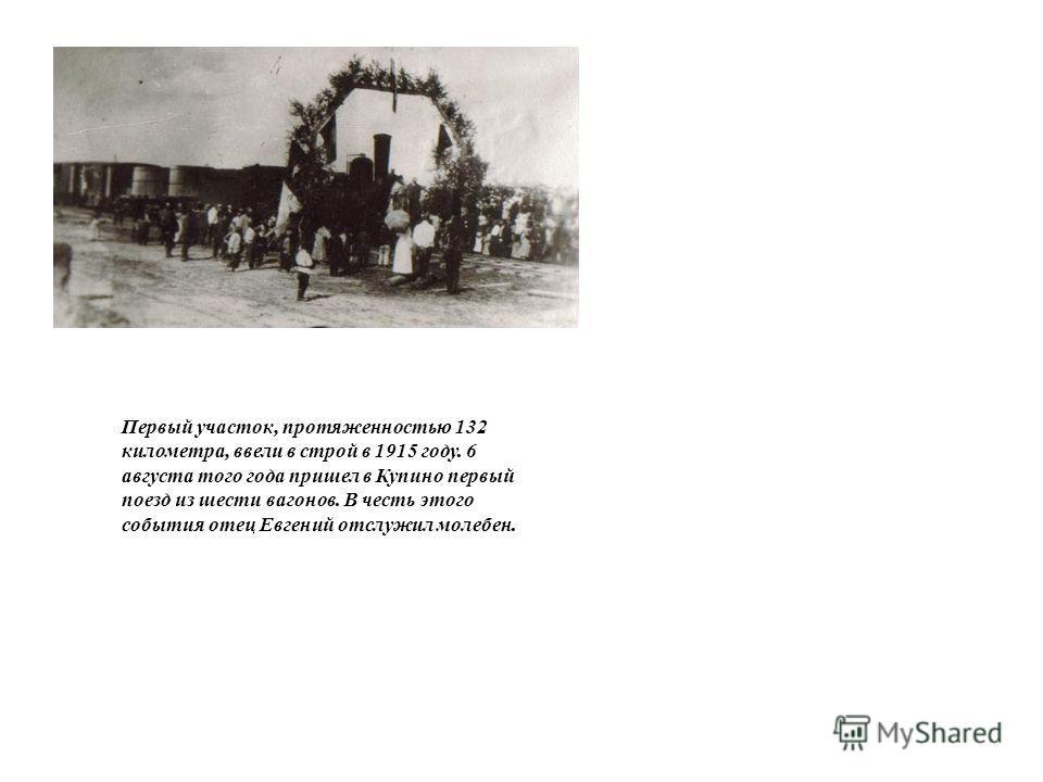 Первый участок, протяженностью 132 километра, ввели в строй в 1915 году. 6 августа того года пришел в Купино первый поезд из шести вагонов. В честь этого события отец Евгений отслужил молебен.
