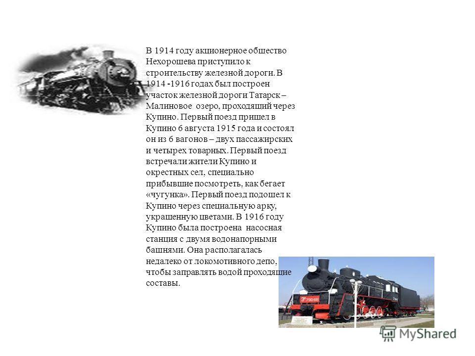 В 1914 году акционерное общество Нехорошева приступило к строительству железной дороги. В 1914 -1916 годах был построен участок железной дороги Татарск – Малиновое озеро, проходящий через Купино. Первый поезд пришел в Купино 6 августа 1915 года и сос