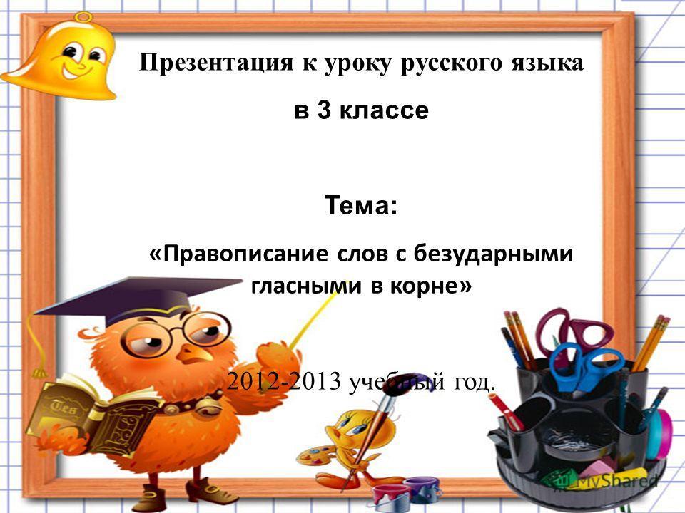 Презентация к уроку русского языка в 3 классе Тема: «Правописание слов с безударными гласными в корне» 2012-2013 учебный год.