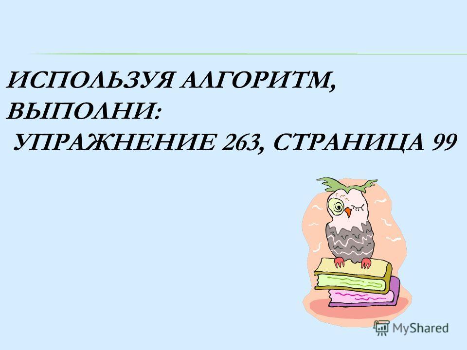 ИСПОЛЬЗУЯ АЛГОРИТМ, ВЫПОЛНИ: УПРАЖНЕНИЕ 263, СТРАНИЦА 99