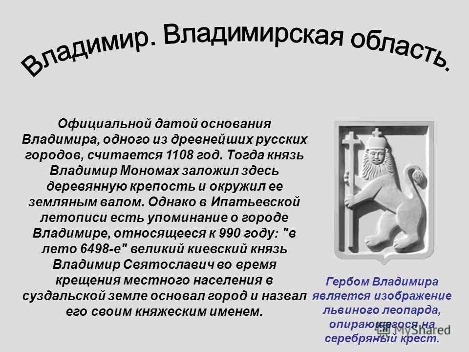 Официальной датой основания Владимира, одного из древнейших русских городов, считается 1108 год. Тогда князь Владимир Мономах заложил здесь деревянную крепость и окружил ее земляным валом. Однако в Ипатьевской летописи есть упоминание о городе Владим