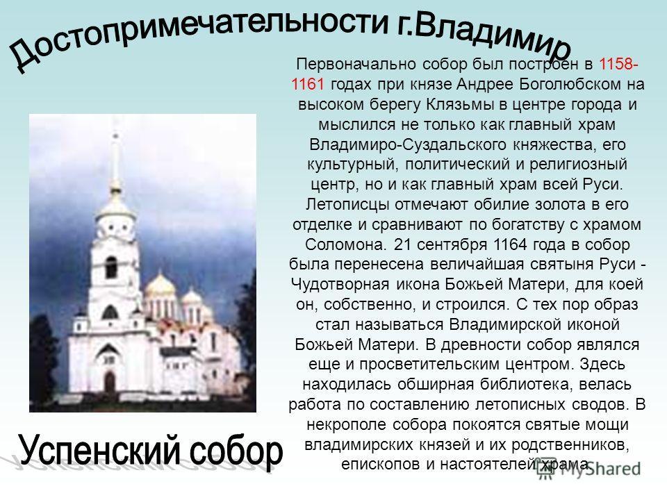 Первоначально собор был построен в 1158- 1161 годах при князе Андрее Боголюбском на высоком берегу Клязьмы в центре города и мыслился не только как главный храм Владимиро-Суздальского княжества, его культурный, политический и религиозный центр, но и
