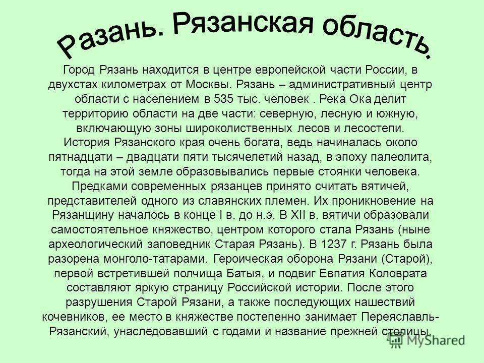 Город Рязань находится в центре европейской части России, в двухстах километрах от Москвы. Рязань – административный центр области с населением в 535 тыс. человек. Река Ока делит территорию области на две части: северную, лесную и южную, включающую з