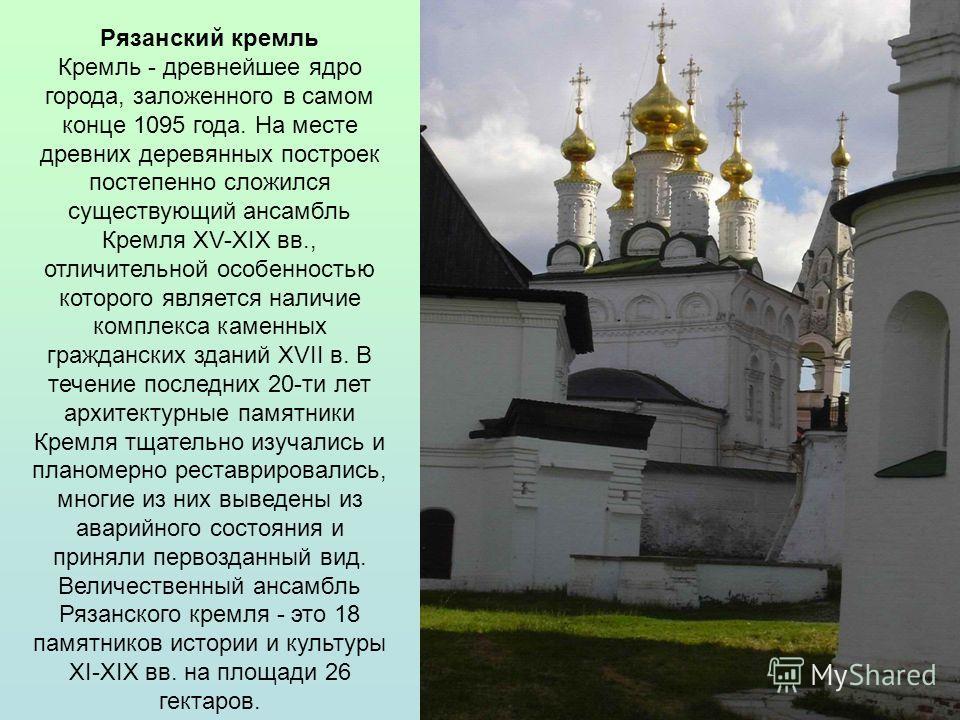 Рязанский кремль Кремль - древнейшее ядро города, заложенного в самом конце 1095 года. На месте древних деревянных построек постепенно сложился существующий ансамбль Кремля XV-XIX вв., отличительной особенностью которого является наличие комплекса ка