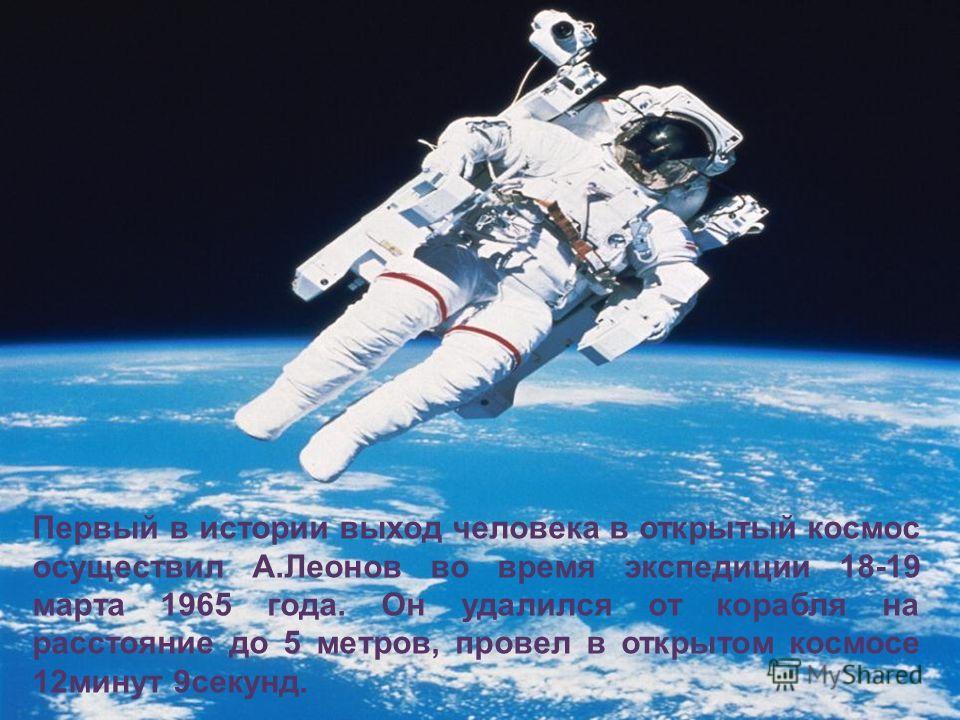 Первый в истории выход человека в открытый космос осуществил А.Леонов во время экспедиции 18-19 марта 1965 года. Он удалился от корабля на расстояние до 5 метров, провел в открытом космосе 12минут 9секунд.