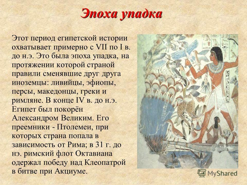 Эпоха упадка Этот период египетской истории охватывает примерно с VII по I в. до н.э. Это была эпоха упадка, на протяжении которой страной правили сменявшие друг друга иноземцы: ливийцы, эфиопы, персы, македонцы, греки и римляне. В конце IV в. до н.э