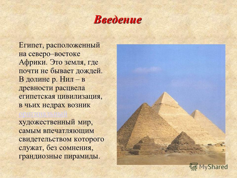 Введение Египет, расположенный на северо–востоке Африки. Это земля, где почти не бывает дождей. В долине р. Нил – в древности расцвела египетская цивилизация, в чьих недрах возник оригинальный художественный мир, самым впечатляющим свидетельством кот