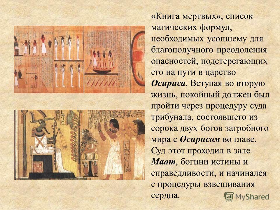 «Книга мертвых», список магических формул, необходимых усопшему для благополучного преодоления опасностей, подстерегающих его на пути в царство Осириса. Вступая во вторую жизнь, покойный должен был пройти через процедуру суда трибунала, состоявшего и