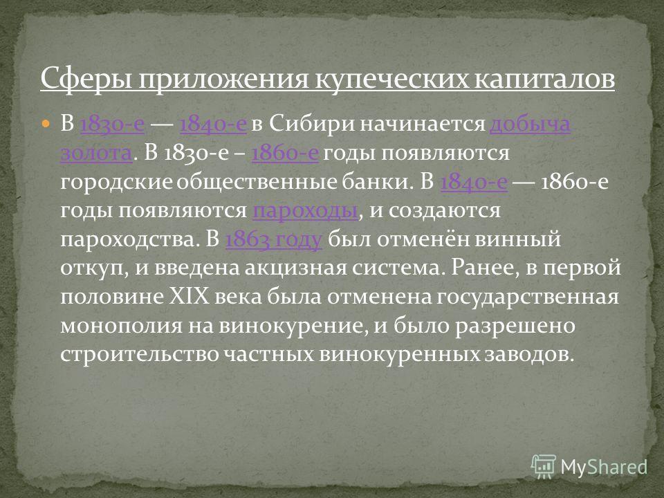 В 1830-е 1840-е в Сибири начинается добыча золота. В 1830-е – 1860-е годы появляются городские общественные банки. В 1840-е 1860-е годы появляются пароходы, и создаются пароходства. В 1863 году был отменён винный откуп, и введена акцизная система. Ра