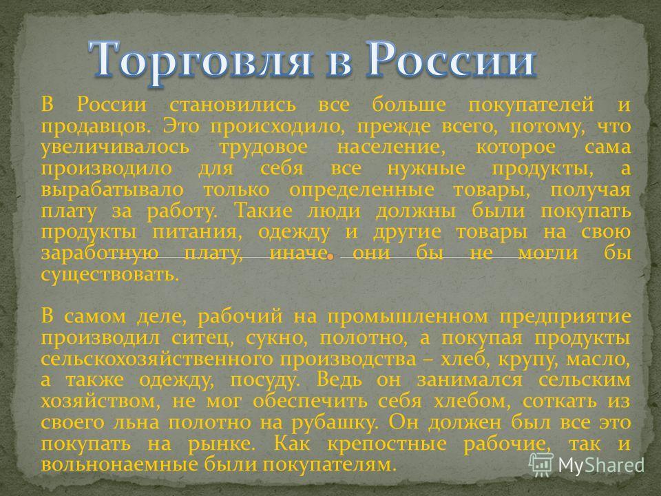 В России становились все больше покупателей и продавцов. Это происходило, прежде всего, потому, что увеличивалось трудовое население, которое сама производило для себя все нужные продукты, а вырабатывало только определенные товары, получая плату за р