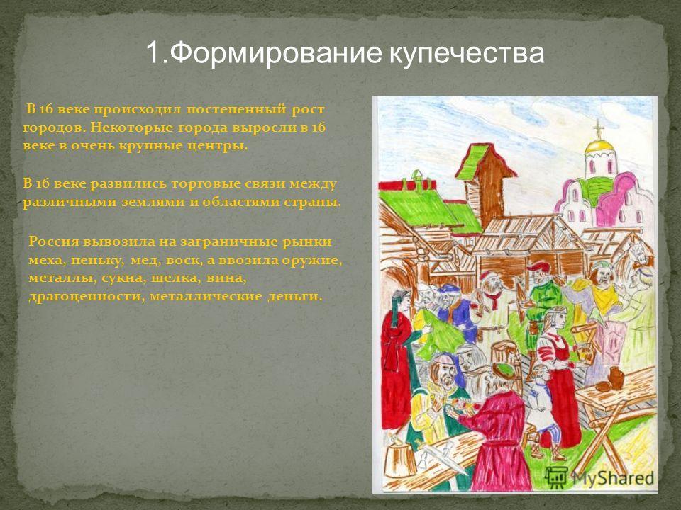 В 16 веке происходил постепенный рост городов. Некоторые города выросли в 16 веке в очень крупные центры. В 16 веке развились торговые связи между различными землями и областями страны. Россия вывозила на заграничные рынки меха, пеньку, мед, воск, а