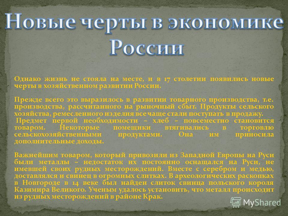 Однако жизнь не стояла на месте, и в 17 столетии появились новые черты в хозяйственном развитии России. Прежде всего это выразилось в развитии товарного производства, т.е. производства, рассчитанного на рыночный сбыт. Продукты сельского хозяйства, ре