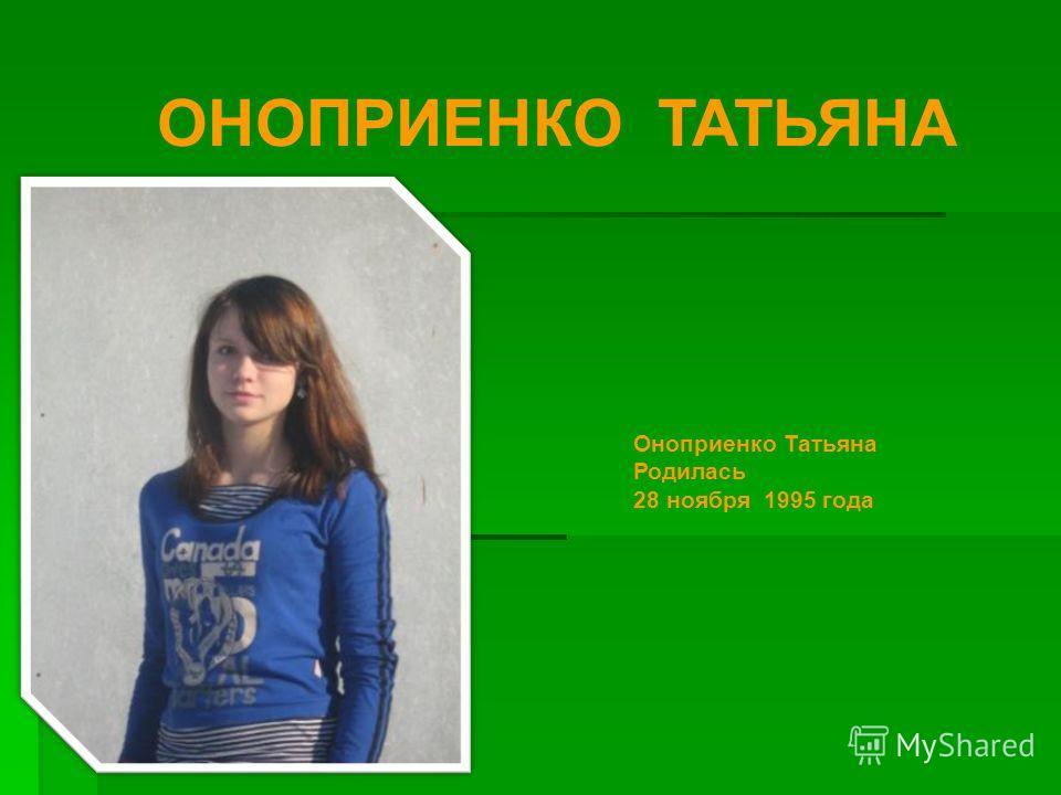 ОНОПРИЕНКО ТАТЬЯНА Оноприенко Татьяна Родилась 28 ноября 1995 года