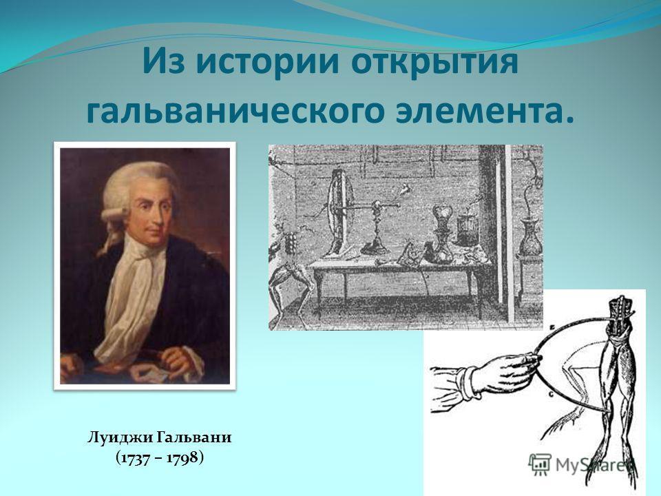 Из истории открытия гальванического элемента. Луиджи Гальвани (1737 – 1798)
