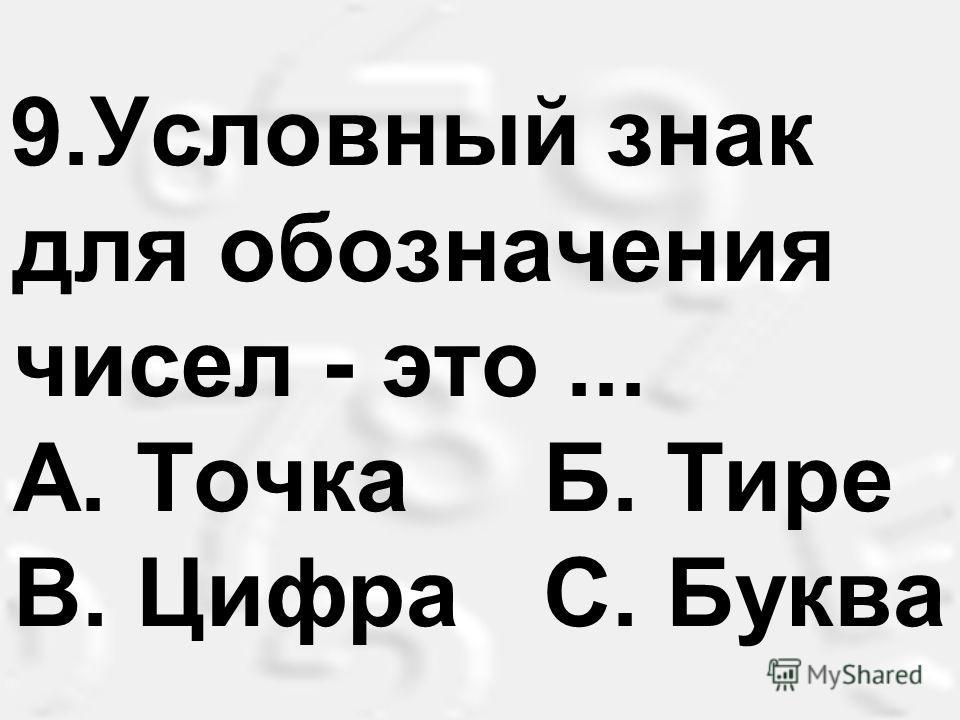 9.Условный знак для обозначения чисел - это... А. Точка Б. Тире B. Цифра С. Буква