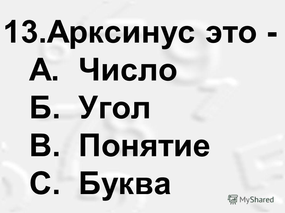 13.Арксинус это - A. Число Б. Угол B. Понятие С. Буква