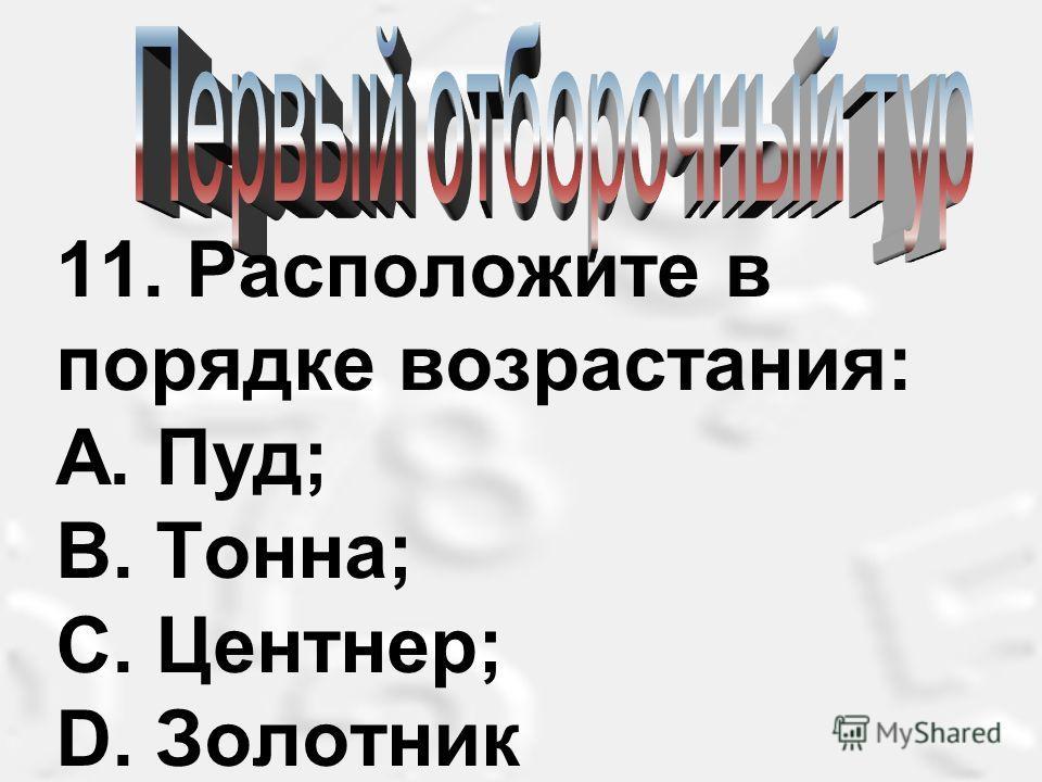 11. Расположите в порядке возрастания: А. Пуд; В. Тонна; С. Центнер; D. Золотник