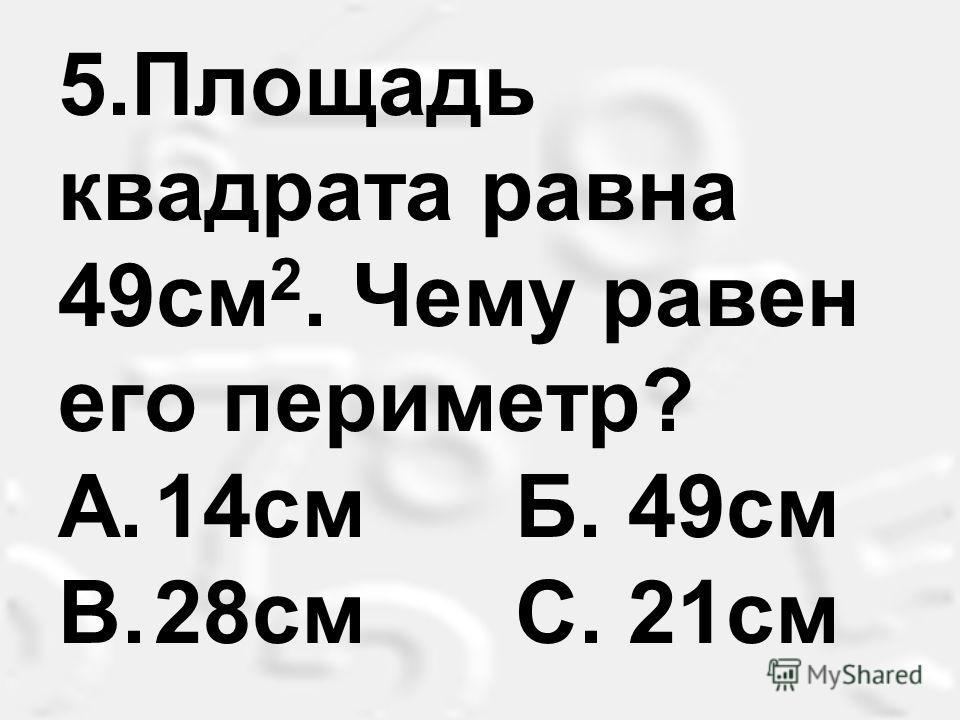 5.Площадь квадрата равна 49см 2. Чему равен его периметр? A.14см Б. 49см B.28см С. 21см