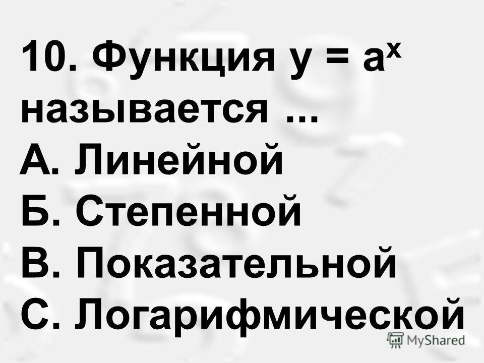 10. Функция у = а х называется... A. Линейной Б. Степенной B. Показательной С. Логарифмической