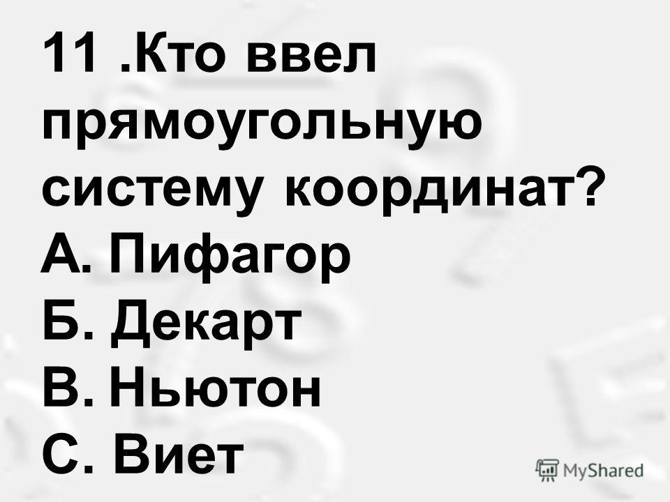 11.Кто ввел прямоугольную систему координат? A.Пифагор Б. Декарт B.Ньютон С. Виет