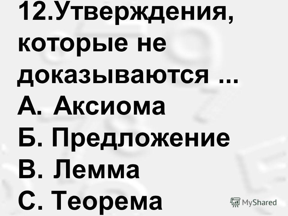 12.Утверждения, которые не доказываются... A. Аксиома Б. Предложение B. Лемма С. Теорема