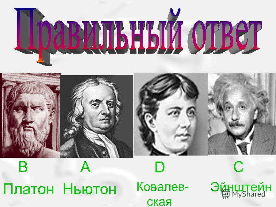 B Платон A Ньютон D Ковалев- ская C Эйнштейн