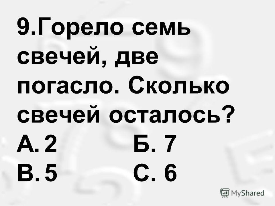 9.Горело семь свечей, две погасло. Сколько свечей осталось? A.2 Б. 7 B.5 С. 6