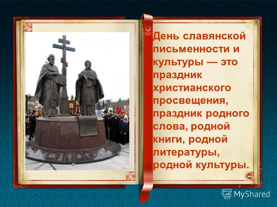 День славянской письменности и культуры это праздник христианского просвещения, праздник родного слова, родной книги, родной литературы, родной культуры.
