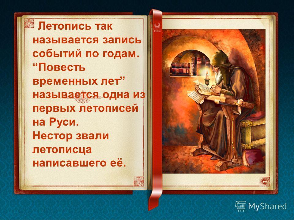 Летопись так называется запись событий по годам. Повесть временных лет называется одна из первых летописей на Руси. Нестор звали летописца написавшего её.