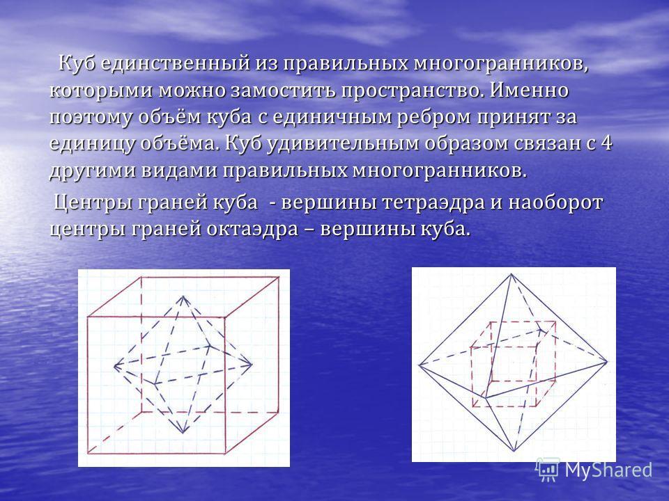 Куб имеет один центр симметрии - точку пересечения его диагоналей. Куб имеет девять осей симметрии и девять плоскостей симметрии. Правильный октаэдр, правильный икосаэдр, правильный додекаэдр имеют центр симметрии и несколько осей и плоскостей симмет