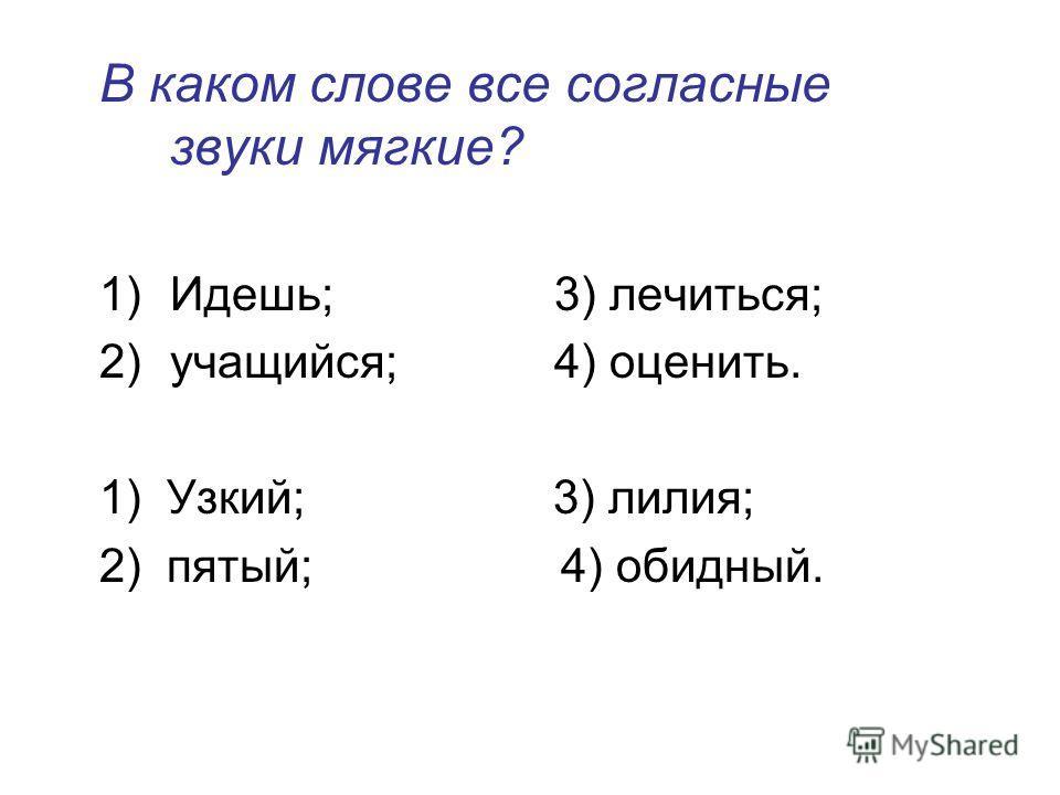 В каком слове все согласные звуки мягкие? 1)Идешь; 3) лечиться; 2)учащийся; 4) оценить. 1) Узкий; 3) лилия; 2) пятый; 4) обидный.