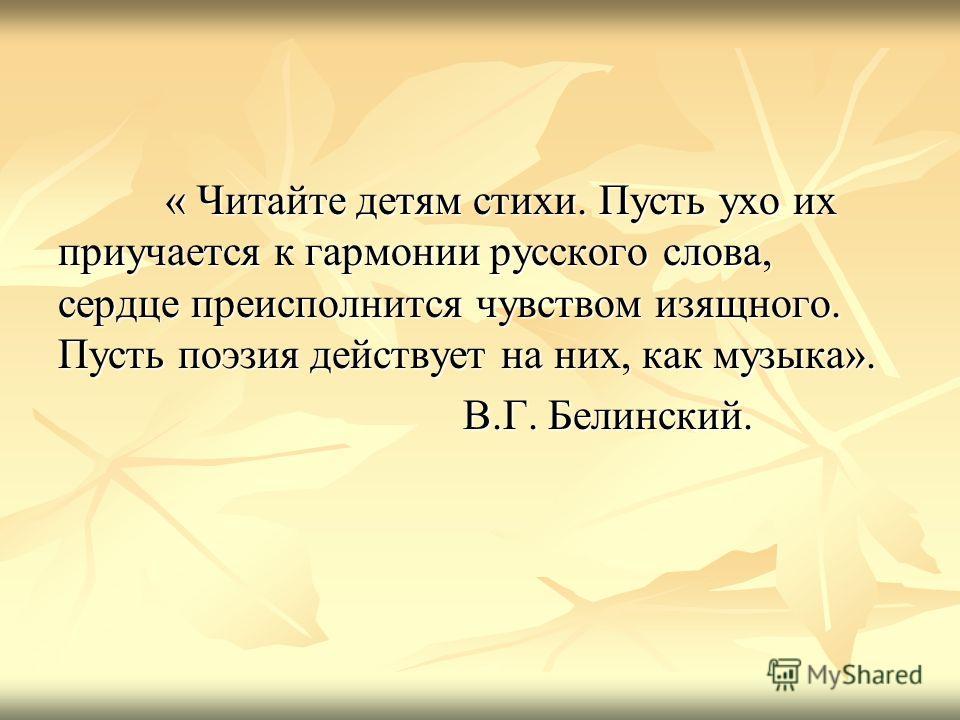 « Читайте детям стихи. Пусть ухо их приучается к гармонии русского слова, сердце преисполнится чувством изящного. Пусть поэзия действует на них, как музыка». « Читайте детям стихи. Пусть ухо их приучается к гармонии русского слова, сердце преисполнит
