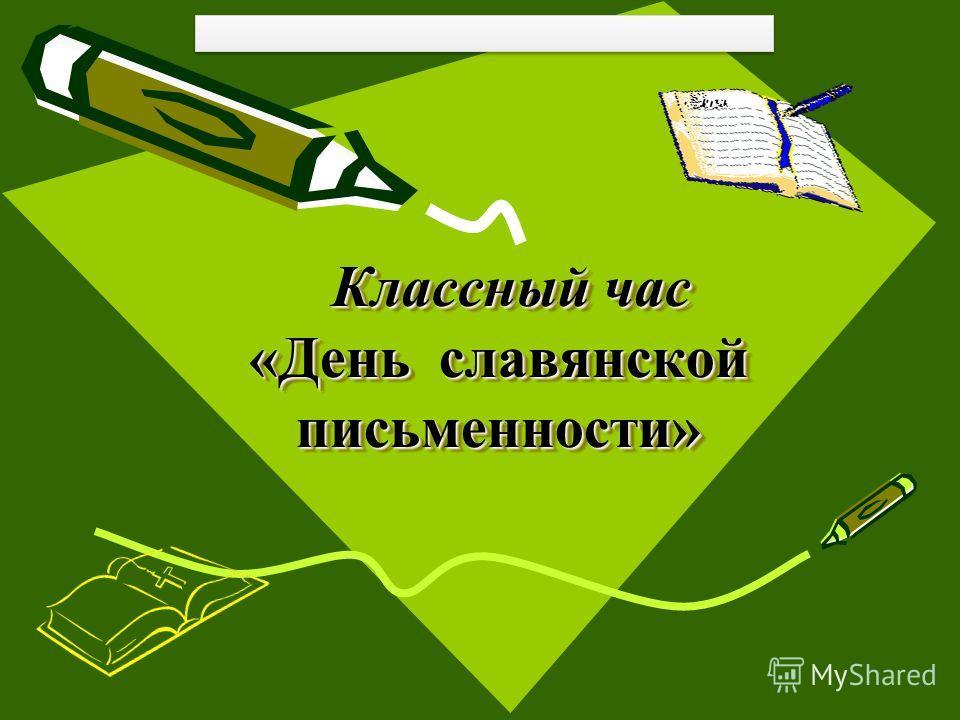 Классный час «День славянской письменности» Классный час «День славянской письменности»
