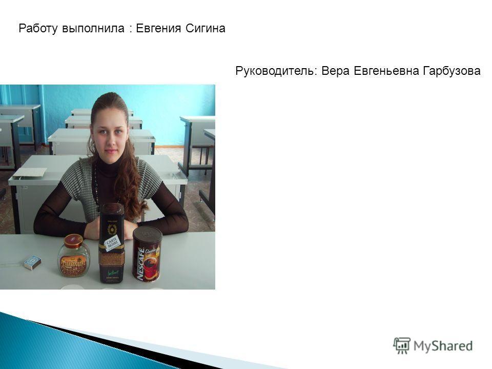 Работу выполнила : Евгения Сигина Руководитель: Вера Евгеньевна Гарбузова