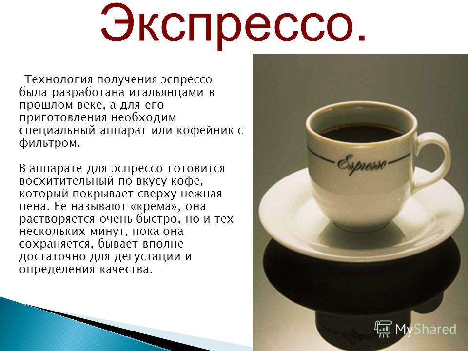 Технология получения эспрессо была разработана итальянцами в прошлом веке, а для его приготовления необходим специальный аппарат или кофейник с фильтром. В аппарате для эспрессо готовится восхитительный по вкусу кофе, который покрывает сверху нежная