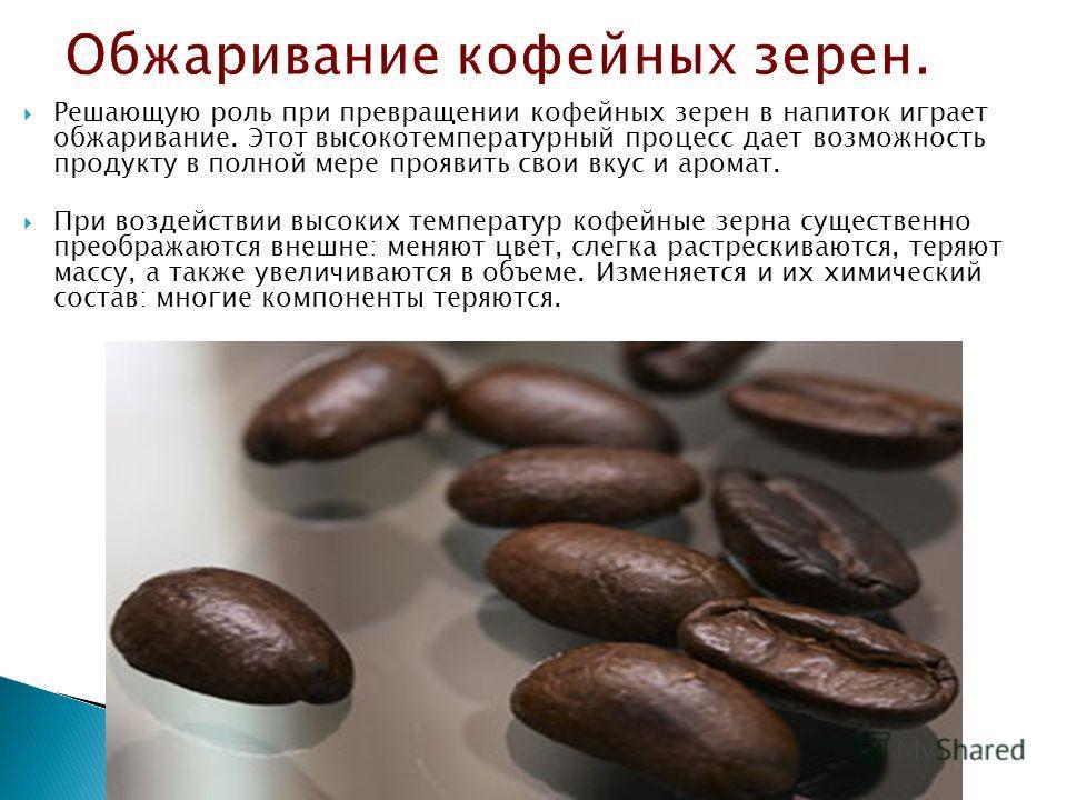 Решающую роль при превращении кофейных зерен в напиток играет обжаривание. Этот высокотемпературный процесс дает возможность продукту в полной мере проявить свои вкус и аромат. При воздействии высоких температур кофейные зерна существенно преображают