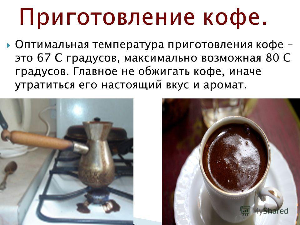 Оптимальная температура приготовления кофе – это 67 С градусов, максимально возможная 80 С градусов. Главное не обжигать кофе, иначе утратиться его настоящий вкус и аромат.