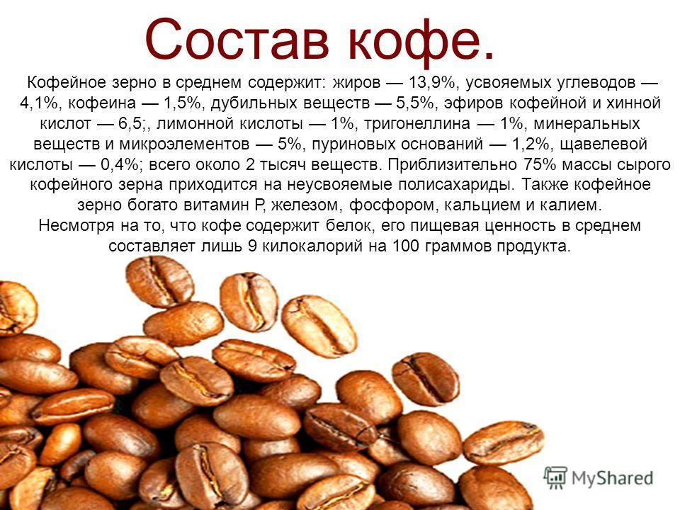 Кофейное зерно в среднем содержит: жиров 13,9%, усвояемых углеводов 4,1%, кофеина 1,5%, дубильных веществ 5,5%, эфиров кофейной и хинной кислот 6,5;, лимонной кислоты 1%, тригонеллина 1%, минеральных веществ и микроэлементов 5%, пуриновых оснований 1