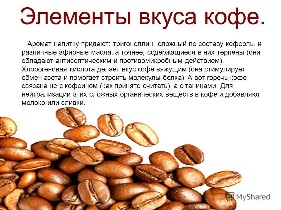 Аромат напитку придают: тригонеллин, сложный по составу кофеоль, и различные эфирные масла, а точнее, содержащиеся в них терпены (они обладают антисептическим и противомикробным действием). Хлорогеновая кислота делает вкус кофе вяжущим (она стимулиру