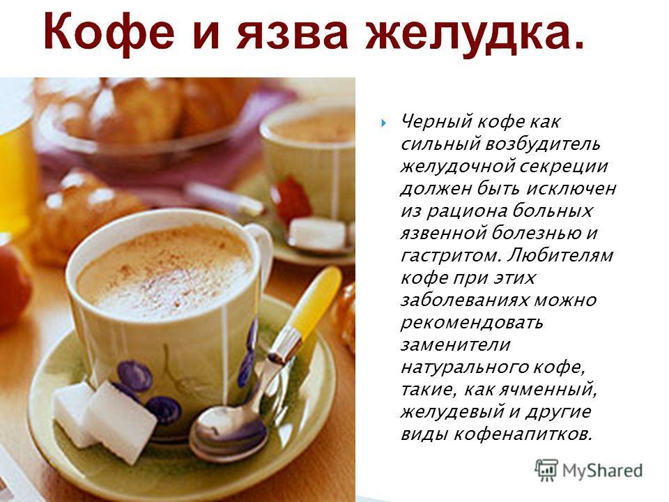 Черный кофе как сильный возбудитель желудочной секреции должен быть исключен из рациона больных язвенной болезнью и гастритом. Любителям кофе при этих заболеваниях можно рекомендовать заменители натурального кофе, такие, как ячменный, желудевый и дру