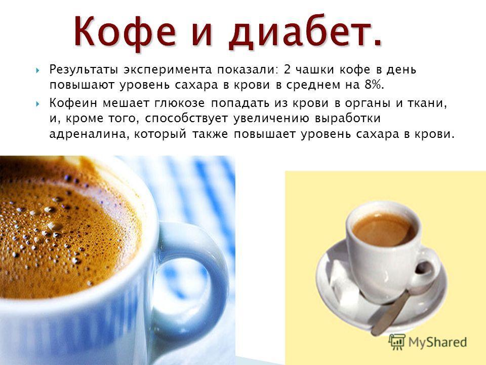 Результаты эксперимента показали: 2 чашки кофе в день повышают уровень сахара в крови в среднем на 8%. Кофеин мешает глюкозе попадать из крови в органы и ткани, и, кроме того, способствует увеличению выработки адреналина, который также повышает урове