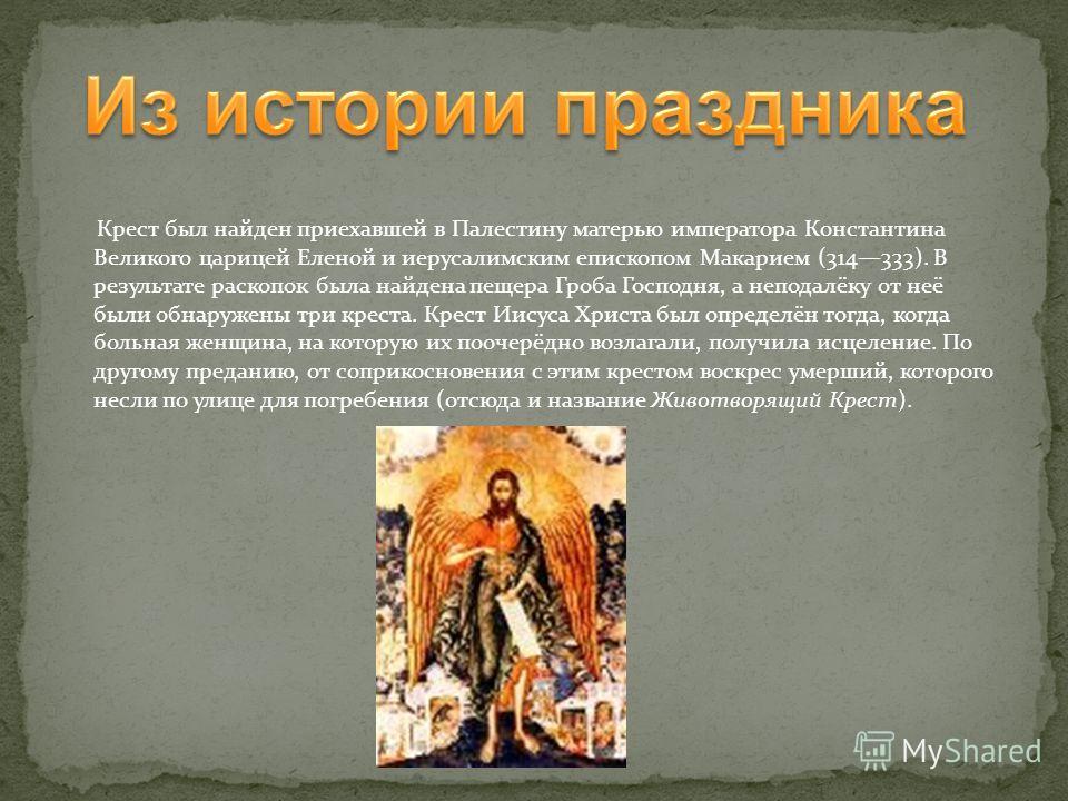 Крест был найден приехавшей в Палестину матерью императора Константина Великого царицей Еленой и иерусалимским епископом Макарием (314333). В результате раскопок была найдена пещера Гроба Господня, а неподалёку от неё были обнаружены три креста. Крес