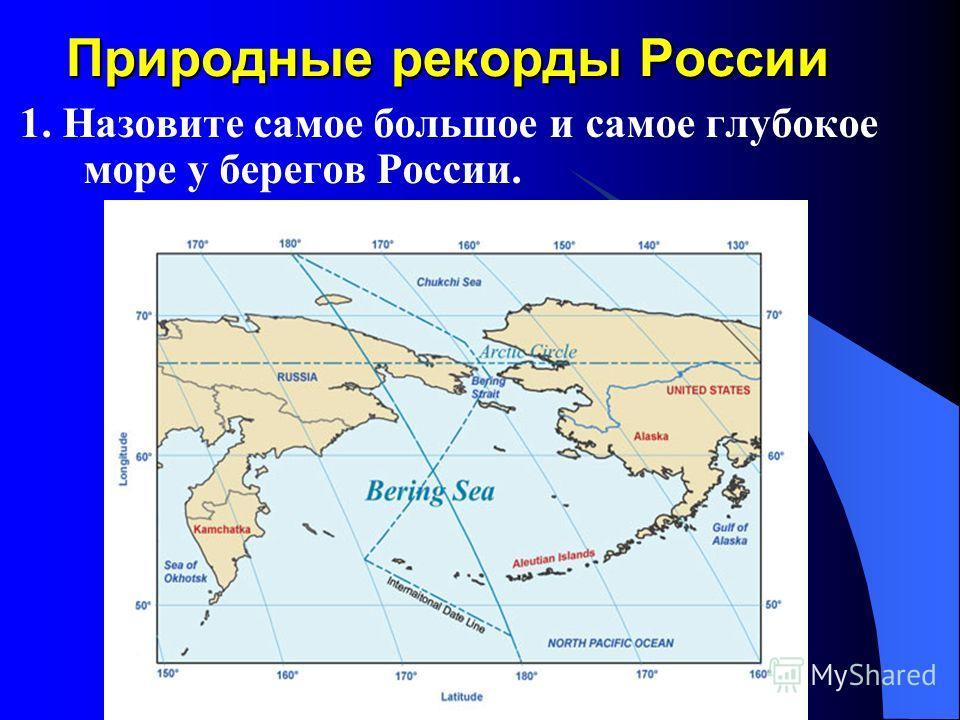 Природные рекорды России 1. Назовите самое большое и самое глубокое море у берегов России.