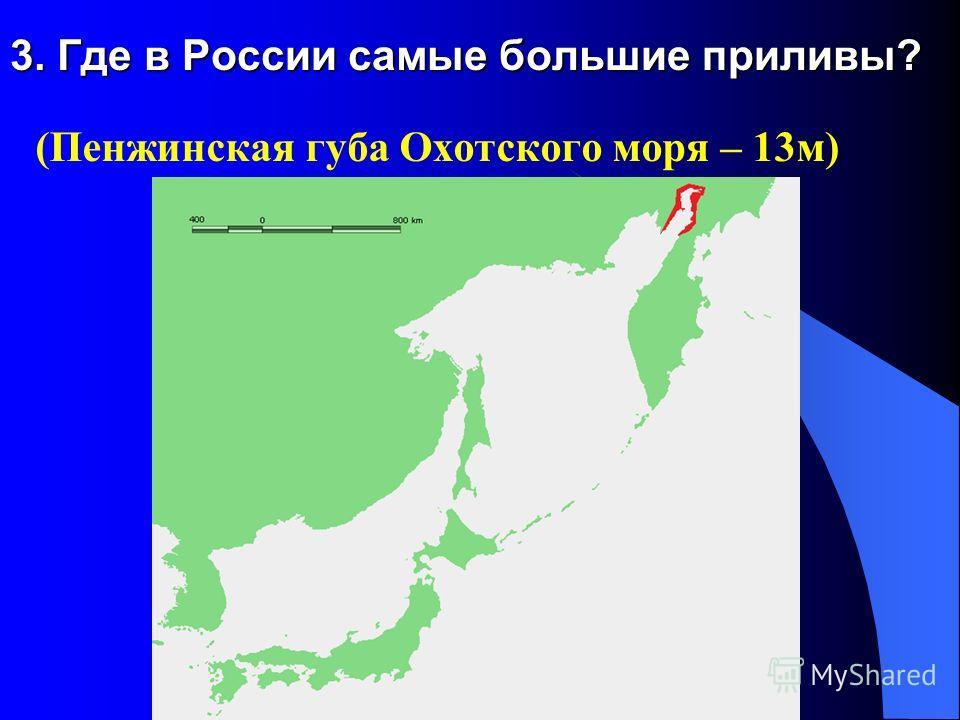 3. Где в России самые большие приливы? (Пенжинская губа Охотского моря – 13м)