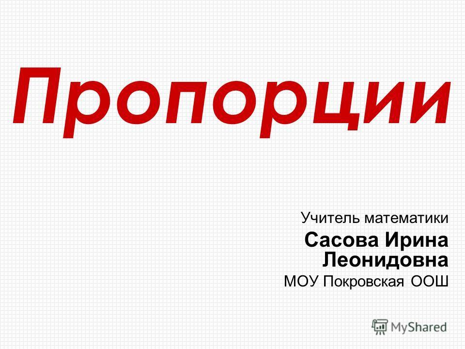 Пропорции Учитель математики Сасова Ирина Леонидовна МОУ Покровская ООШ