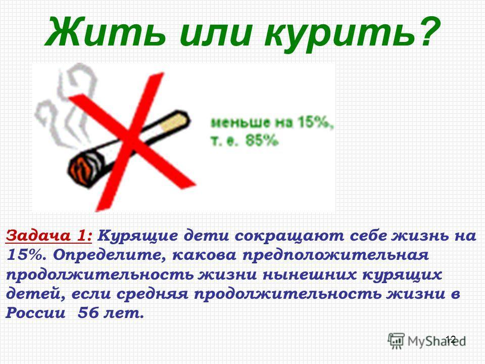 12 Жить или курить? Задача 1: Курящие дети сокращают себе жизнь на 15%. Определите, какова предположительная продолжительность жизни нынешних курящих детей, если средняя продолжительность жизни в России 56 лет.