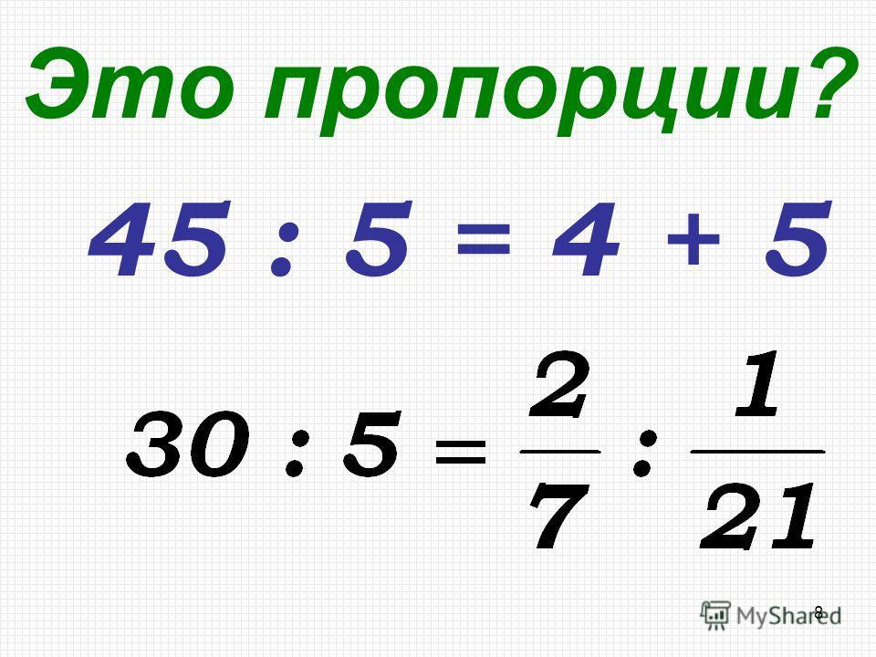 8 Это пропорции? 45 : 5 = 4 + 5