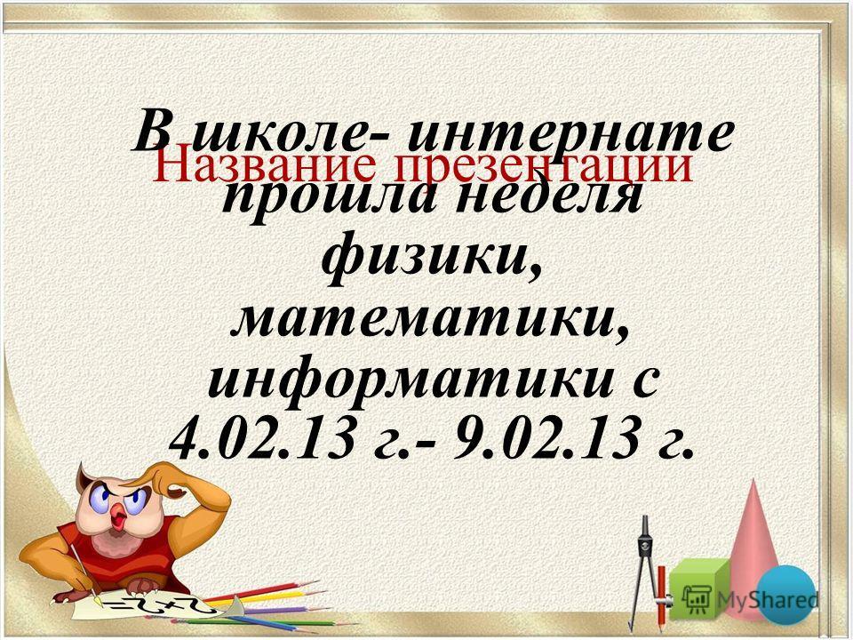 Название презентации В школе- интернате прошла неделя физики, математики, информатики с 4.02.13 г.- 9.02.13 г.